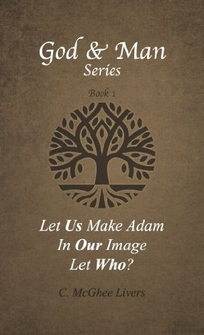 Let Us Make Adam in Our Image - Let Who? (God and Man Series (Book 1)) C. McGhee Livers