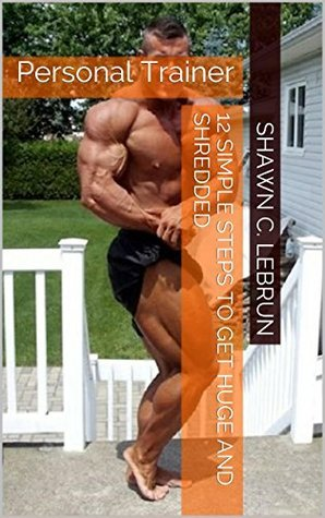 12 simple steps to get huge and shredded: Personal Trainer Shawn C. LeBrun