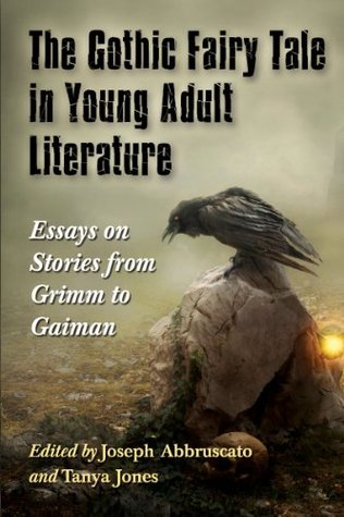 The Gothic Fairy Tale in Young Adult Literature: Essays on Stories from Grimm to Gaiman Joseph Abbruscato