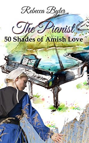 The Pianist - 50 Shades of Amish Love: (AMISH ROMANCE) Amish Love Stories Series Rebecca Byler