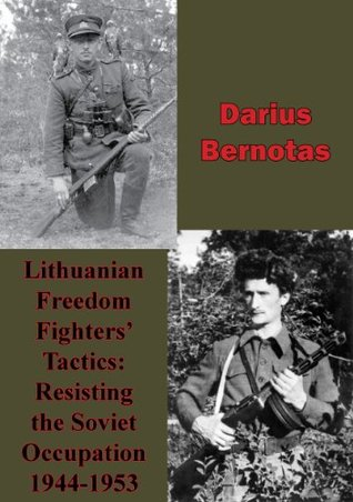 Lithuanian Freedom Fighters Tactics: Resisting the Soviet Occupation 1944-1953 Darius Bernotas