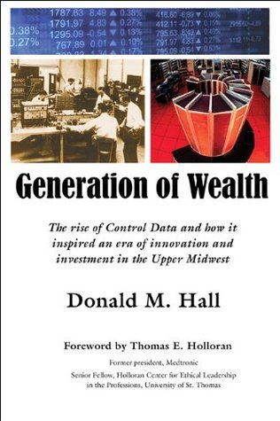 Generation of Wealth: The Rise of Control Data and How It Inspired an Era of Innovation and Investment in the Upper Midwest  by  Donald M. Hall