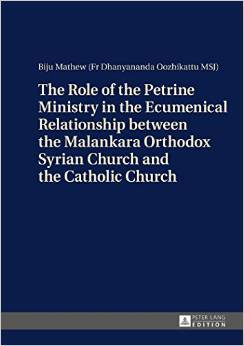 The Role of the Petrine Ministry in the Ecumenical Relationship between the Malankara Orthodox Syrian Church and the Catholic Church  by  Biju Mathew