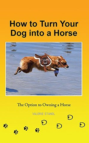 How to Turn Your Dog Into a Horse: The Option to Owning a Horse  by  Valerie Stanol