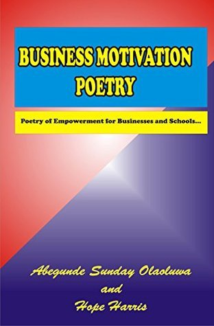 Business Motivation Poetry: Poetry of Empowerment for Businesses and Schools  by  Abegunde Sunday Olaoluwa