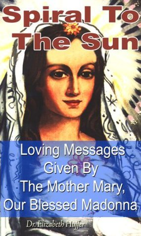 Spiral To The Sun: Loving Messages Given By The Mother Mary, Our Blessed Madonna Dr Elizabeth Huffer