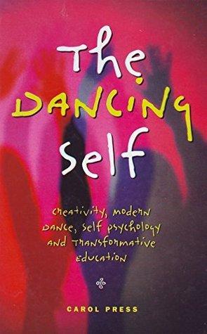 The Dancing Self: Creativity, Modern Dance, Self Psychology and Transformation Education  by  Carol Press M.