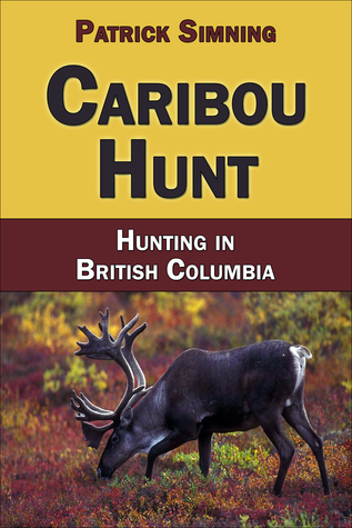 Caribou Hunt: Hunting in British Columbia Patrick Simning