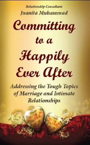 Committing to a Happily Ever After  by  Juanita Muhammad