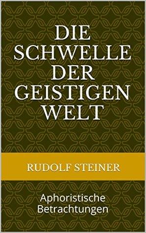 Die Schwelle der geistigen Welt: Aphoristische Betrachtungen (Rudolf Steiner Gesamtausgaben 17)  by  Rudolf Steiner