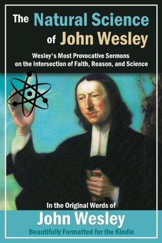 The Natural Science of John Wesley: Wesleys Most Provocative Sermons on the Intersection of Faith, Reason, and Science  by  John Wesley