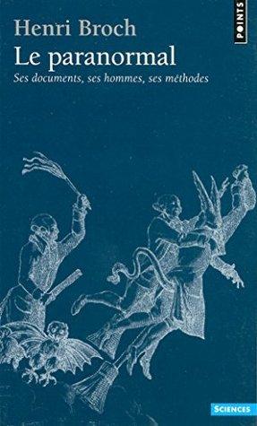 Le Paranormal. Ses documents, ses hommes, ses méthodes Henri Broch