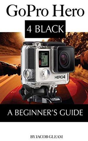 GoPro Hero 4 Black: A Beginners Guide  by  Jacob Gleam