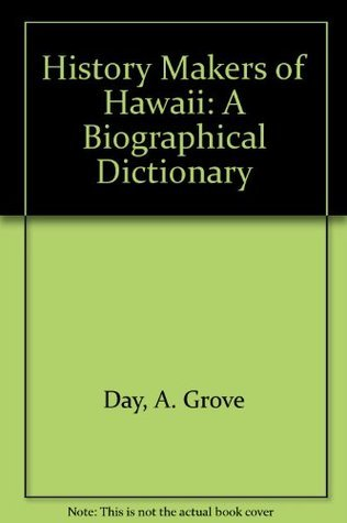 History Makers of Hawaii: A Biographical Dictionary  by  A. Grove Day