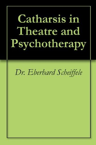 Catharsis in Theatre and Psychotherapy  by  Eberhard Scheiffele