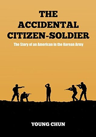 The Accidental Citizen-Soldier: The Story of an American in the Korean Army Young Chun