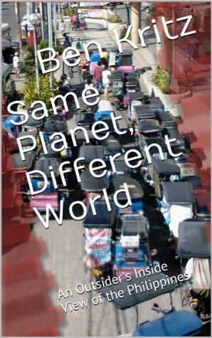 Same Planet, Different World: An Outsiders Inside View of the Philippines Ben Kritz