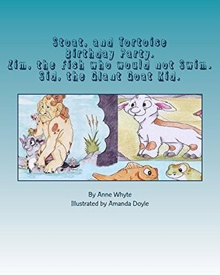 Stoat, and Tortoise Birthday Party.: Zim, the Fish who would not Swim. Sid, the Giant Goat Kid.  by  Anne Whyte
