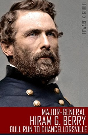 Major-General Hiram G. Berry: Bull Run to Chancellorsville (Abridged, Annotated)  by  Edward K. Gould