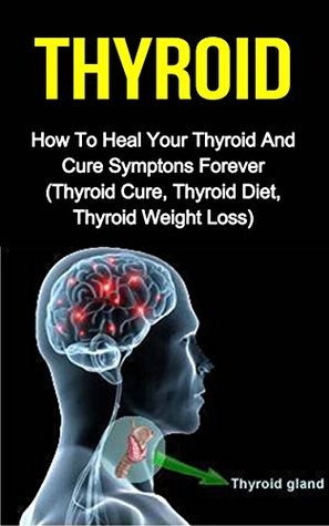 Thyroid: How To Heal Your Thyroid And Cure Symptoms Forever  by  Juliette Davis