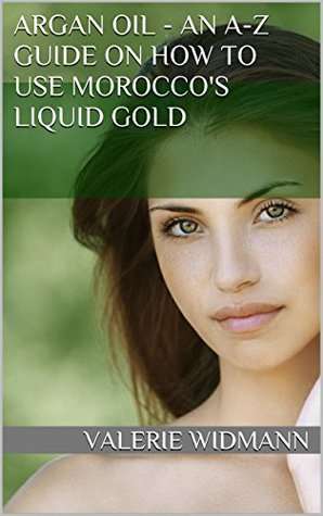 Argan Oil - An A-Z Guide on how to use Moroccos Liquid Gold  by  Valerie Widmann
