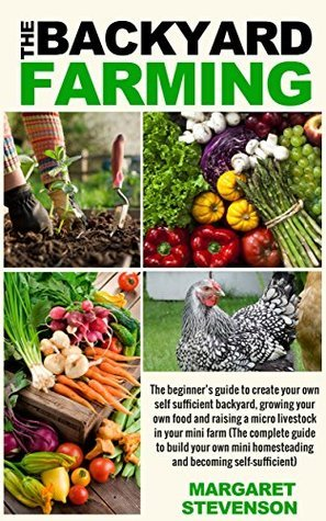 backyard farming: The beginners guide to create your own self sufficient backyard  by  Margaret Stevenson