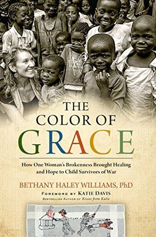 The Color of Grace: How One Womans Brokenness Brought Healing and Hope to Child Survivors of War Bethany Haley Williams