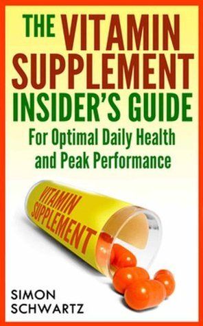 The Vitamin Supplement Insiders Guide: For Optimal Daily Health and Peak Performance  by  Simon Schwartz