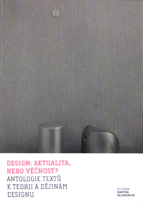 Design: aktualita, nebo věčnost? Antologie textů k teorii a dějinám designu Martina Pachmanová