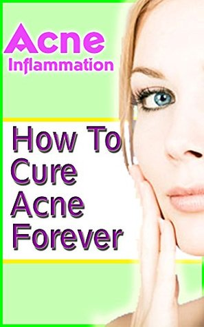 Acne Inflammation: How To Cure Acne Forever  by  Marcos Martinez