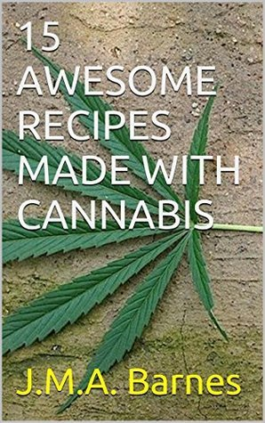 15 AWESOME RECIPES MADE WITH CANNABIS J.M.A. Barnes