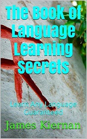 The Book of Language Learning Secrets: Learn Any Language Guaranteed  by  James Kiernan