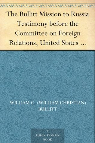 The Bullitt Mission to Russia Testimony before the Committee on Foreign Relations, United States Senate, of William C. Bullitt  by  William C. (William Christian) Bullitt