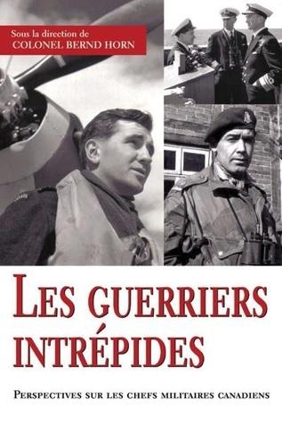 Les guerriers intrépides: Perspectives sur les chefs militaires canadiens Bernd Horn