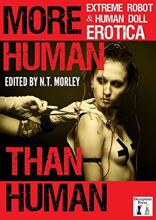 More Human than Human: Extreme Robot and Human Doll Erotica  by  N.T. Morley