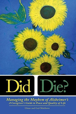 Did I Die? Managing the Mayhem of Alzheimers: A Caregivers Guide to Peace and Quality of Life  by  Gail Matthews