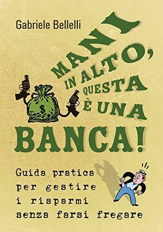 Mani in alto, questa è una banca!  by  Gabriele Bellelli