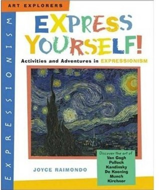 Express Yourself!: Activities and Adventures in Expressionism Joyce Raimondo