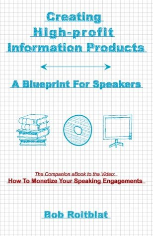 Creating High-Profit Information Products: A Blueprint For Speakers Bob Roitblat