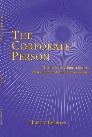 The Corporate Person: The Nature of Volunteer Boards, Their Culture, and Corporate Personality  by  Harold Everson