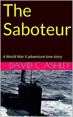 The Saboteur: A World War II adventure love story  by  David C. Ashley