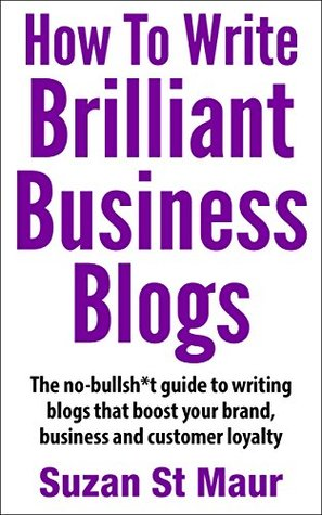 How To Write Brilliant Business Blogs: The no bullsh*t guide to writing blogs that boost your brand, business and customer loyalty Suzan St Maur