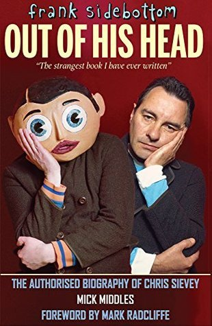 FRANK SIDEBOTTOM - OUT OF HIS HEAD: The Authorised Biography of Chris Sievey  by  Mick Middles