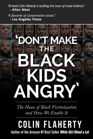 Dont Make the Black Kids Angry: The hoax of black victimization and those who enable it. Colin Flaherty