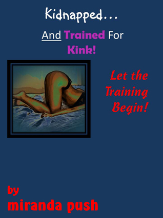 Kidnapped and Trained For Kink! / Let the Training Begin!  by  Miranda Push