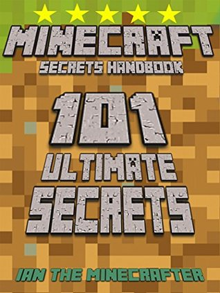Minecraft 101 Ultimate Secrets Handbook: The Awesome Minecraft Secrets Handbook for ALL Minecraft Fans: Tips and Tricks That You Need to Know (An Unofficial Minecraft Handbook) Ian The Minecrafter