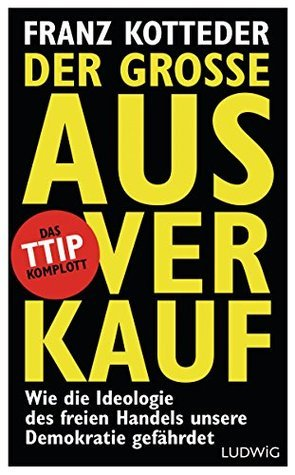 Der große Ausverkauf: Wie die Ideologie des freien Handels unsere Demokratie gefährdet. - Das TTIP-Komplott  by  Franz Kotteder