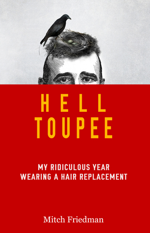 Hell Toupee: My Ridiculous Year Wearing a Hair Replacement Mitch Friedman