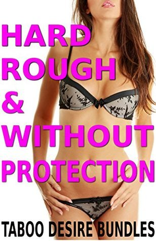Hard, Rough and Without Protection! (The Sexy 7 Book Taboo Mega Bundle) Taboo Desire Bundles