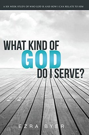 What Kind of God Do I Serve?: A six week study of who God is an how I can relate to him  by  Ezra Byer